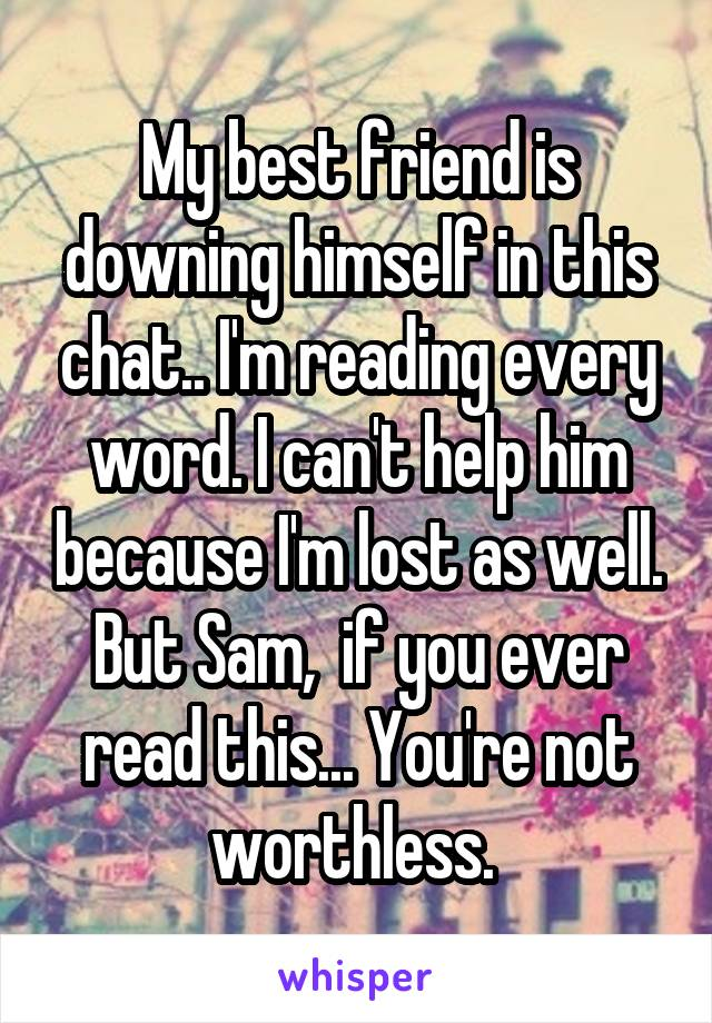 My best friend is downing himself in this chat.. I'm reading every word. I can't help him because I'm lost as well. But Sam,  if you ever read this... You're not worthless.
