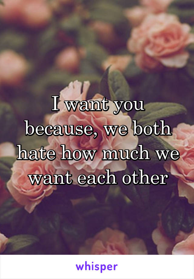 I want you because, we both hate how much we want each other