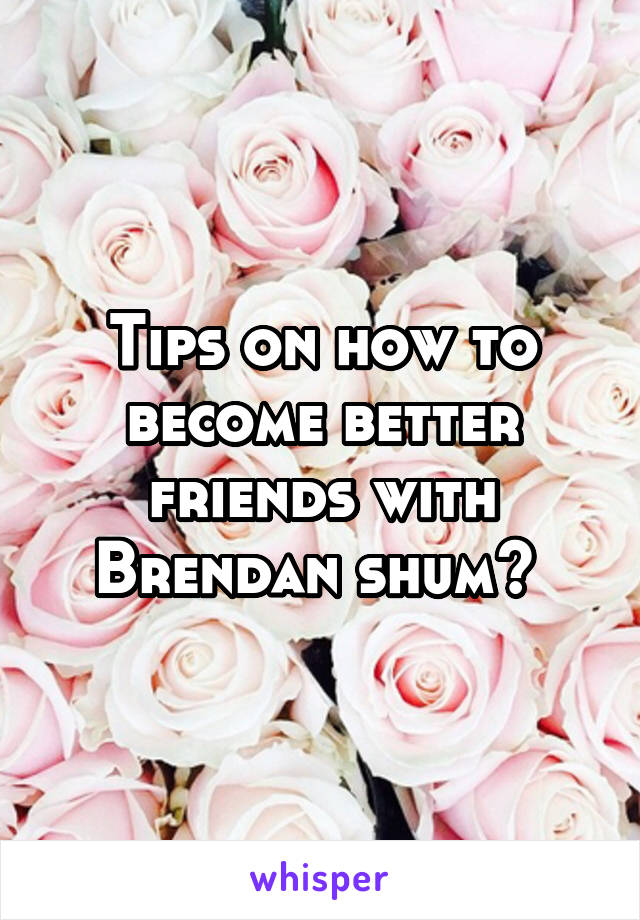 Tips on how to become better friends with Brendan shum?