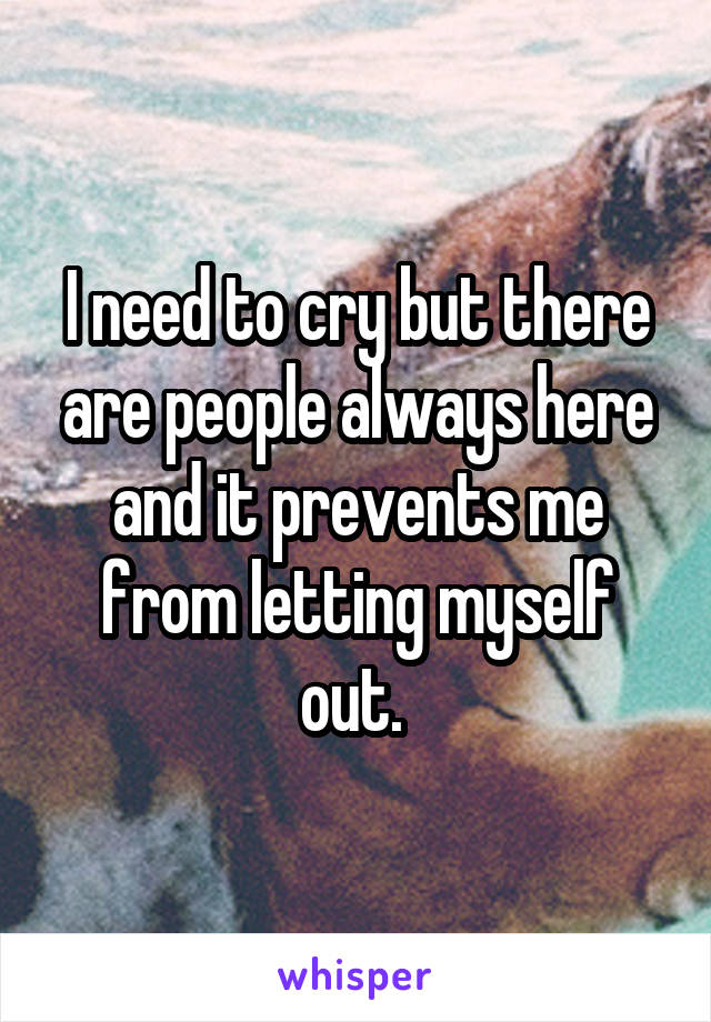 I need to cry but there are people always here and it prevents me from letting myself out.