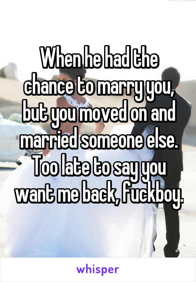 When he had the chance to marry you, but you moved on and married someone else. Too late to say you want me back, fuckboy.