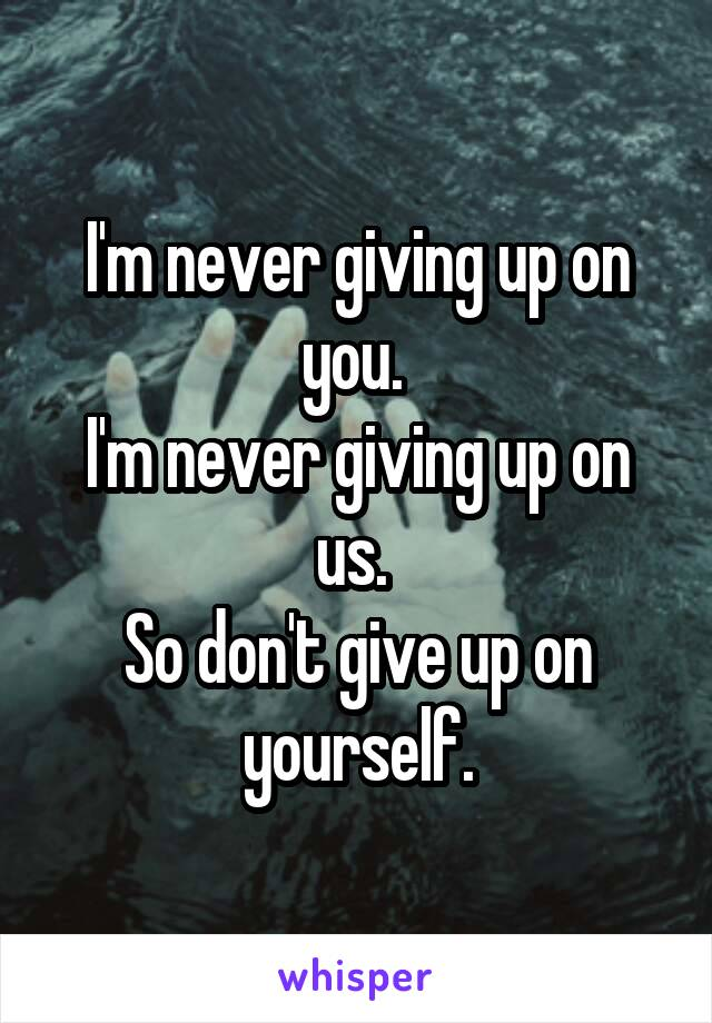 I'm never giving up on you.  I'm never giving up on us.  So don't give up on yourself.