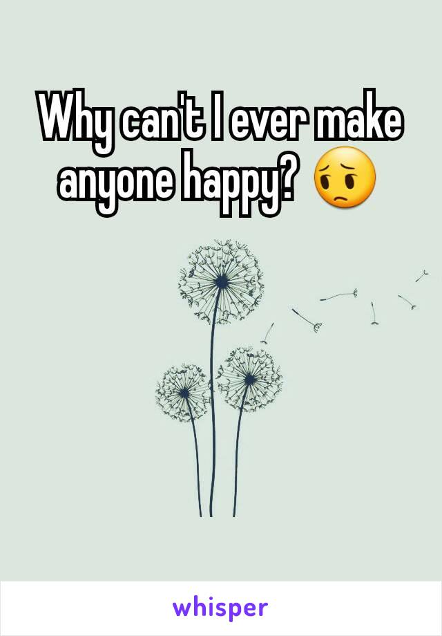 Why can't I ever make anyone happy? 😔