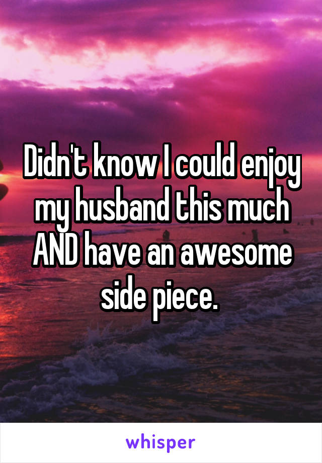 Didn't know I could enjoy my husband this much AND have an awesome side piece.