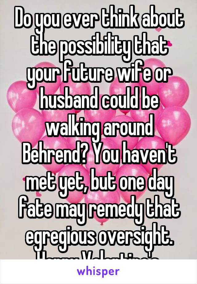 Do you ever think about the possibility that your future wife or husband could be walking around Behrend? You haven't met yet, but one day fate may remedy that egregious oversight. Happy Valentine's.