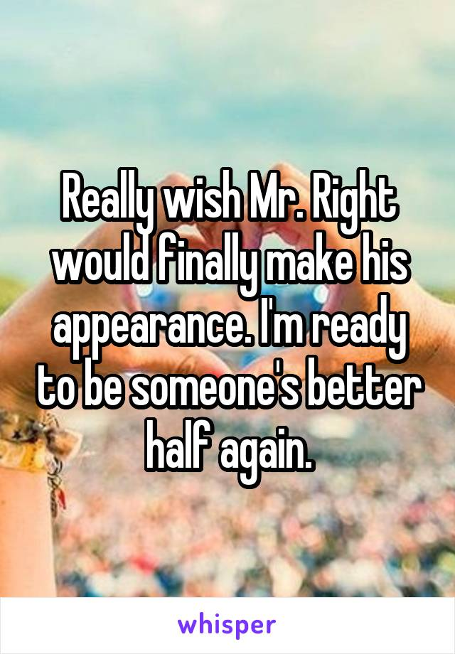 Really wish Mr. Right would finally make his appearance. I'm ready to be someone's better half again.