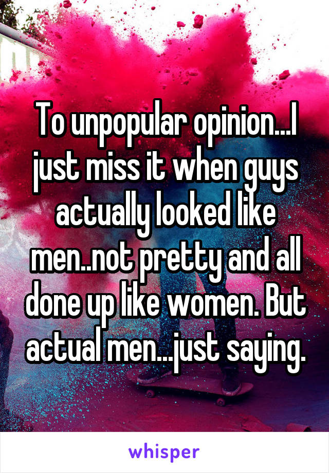 To unpopular opinion...I just miss it when guys actually looked like men..not pretty and all done up like women. But actual men...just saying.