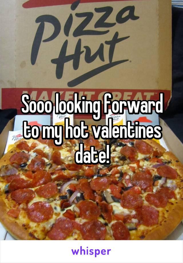 Sooo looking forward to my hot valentines date!
