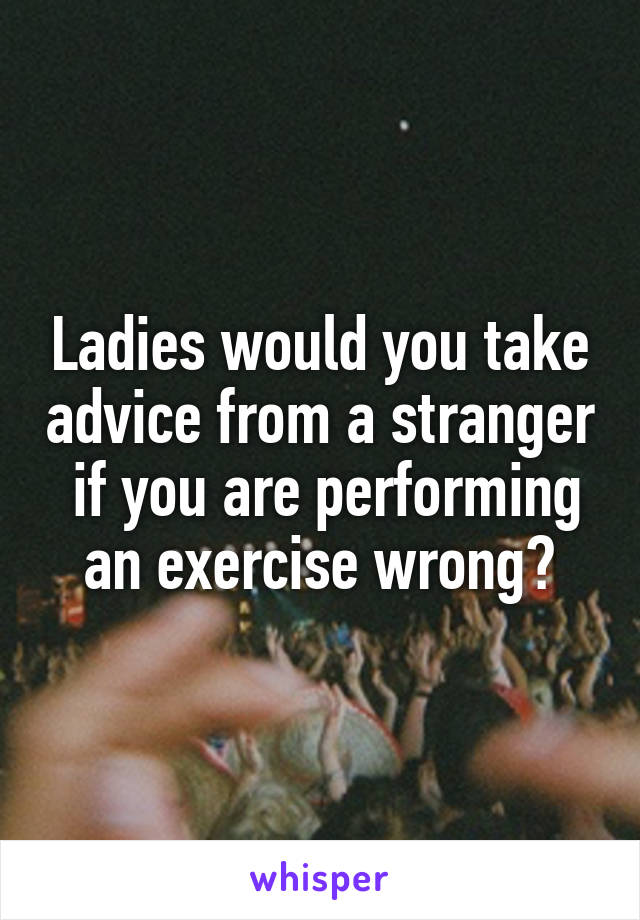 Ladies would you take advice from a stranger  if you are performing an exercise wrong?