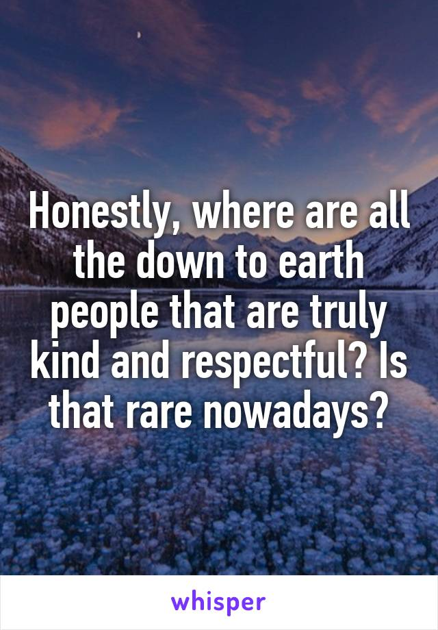 Honestly, where are all the down to earth people that are truly kind and respectful? Is that rare nowadays?