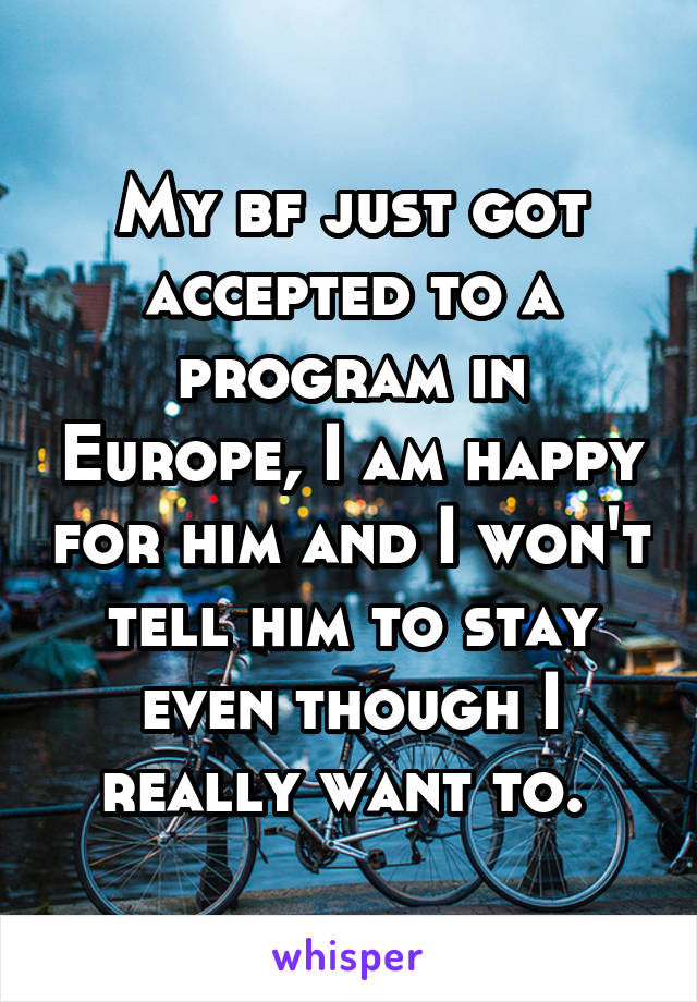 My bf just got accepted to a program in Europe, I am happy for him and I won't tell him to stay even though I really want to.