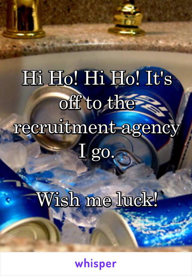 Hi Ho! Hi Ho! It's off to the recruitment agency I go.  Wish me luck!