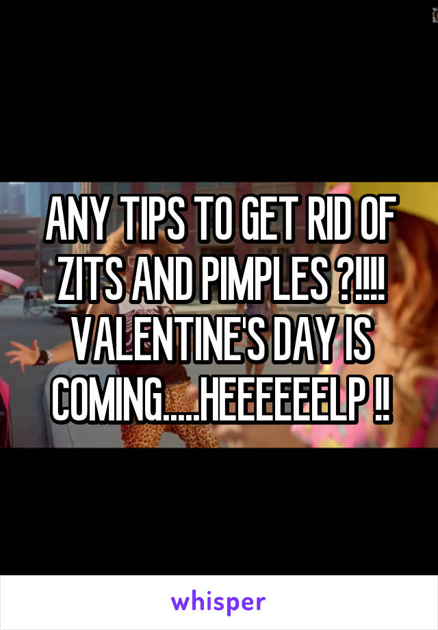 ANY TIPS TO GET RID OF ZITS AND PIMPLES ?!!!! VALENTINE'S DAY IS COMING.....HEEEEEELP !!