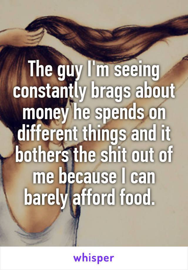 The guy I'm seeing constantly brags about money he spends on different things and it bothers the shit out of me because I can barely afford food.