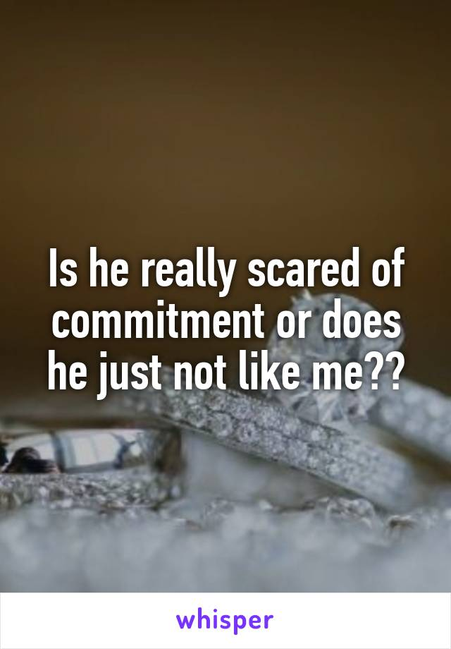 Is he really scared of commitment or does he just not like me??