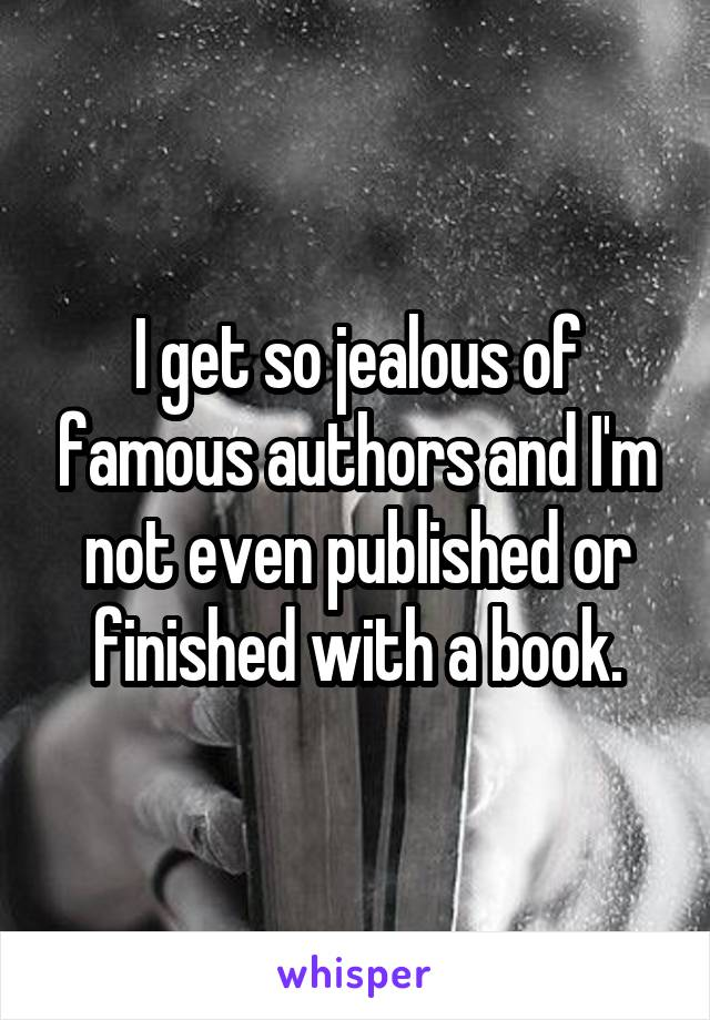 I get so jealous of famous authors and I'm not even published or finished with a book.