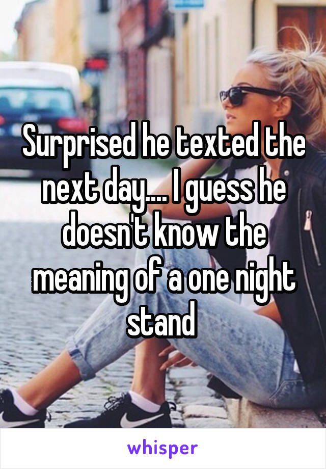 Surprised he texted the next day.... I guess he doesn't know the meaning of a one night stand