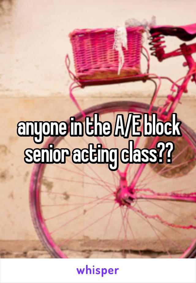 anyone in the A/E block senior acting class??