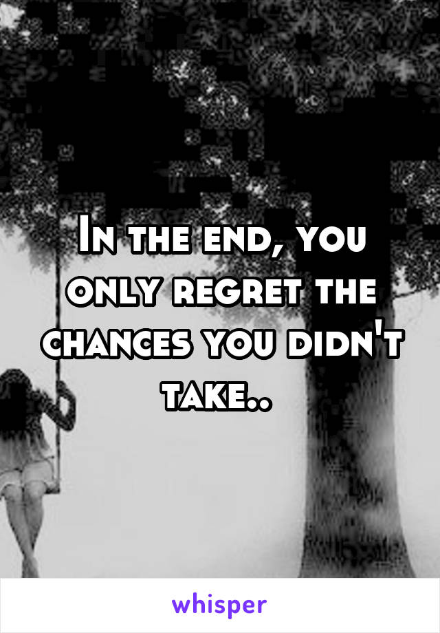 In the end, you only regret the chances you didn't take..