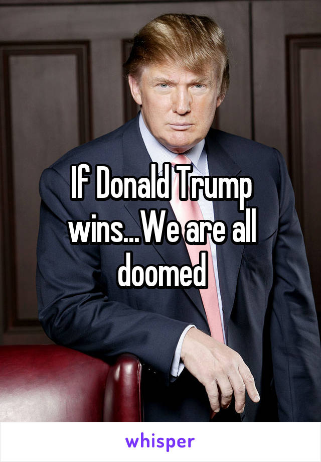 If Donald Trump wins...We are all doomed