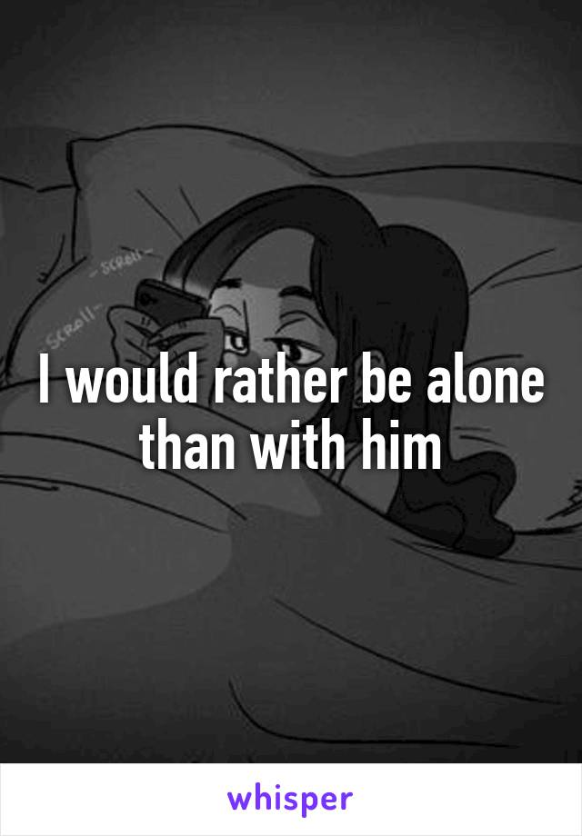I would rather be alone than with him