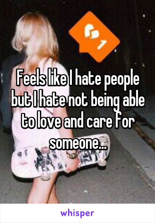 Feels like I hate people but I hate not being able to love and care for someone...