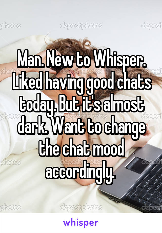 Man. New to Whisper. Liked having good chats today. But it's almost dark. Want to change the chat mood accordingly.