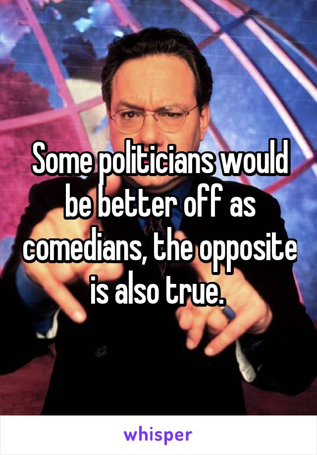 Some politicians would be better off as comedians, the opposite is also true.