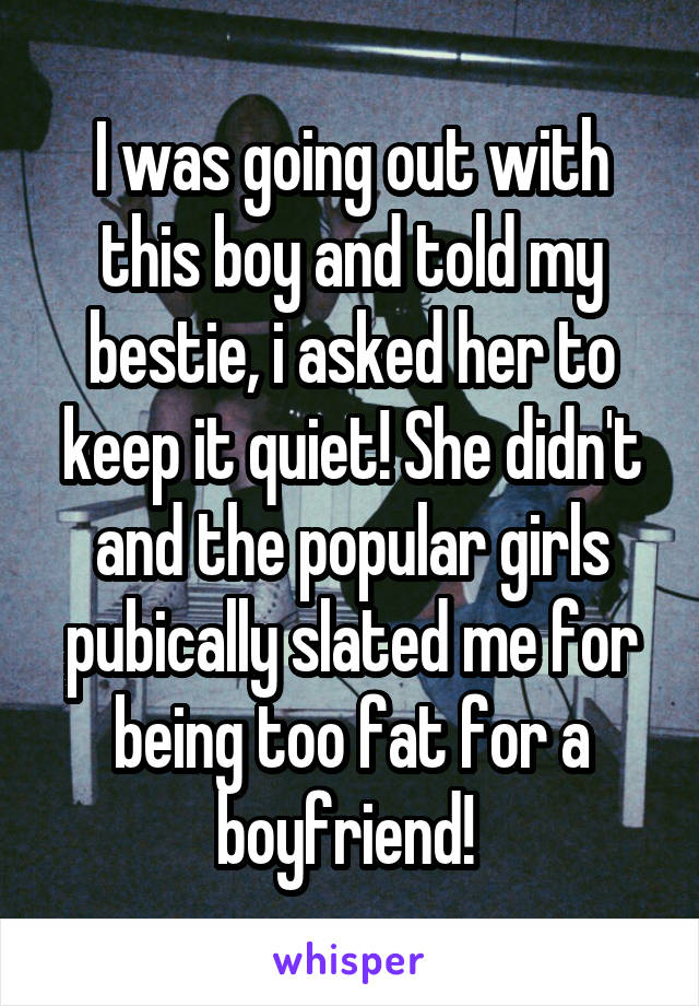 I was going out with this boy and told my bestie, i asked her to keep it quiet! She didn't and the popular girls pubically slated me for being too fat for a boyfriend!