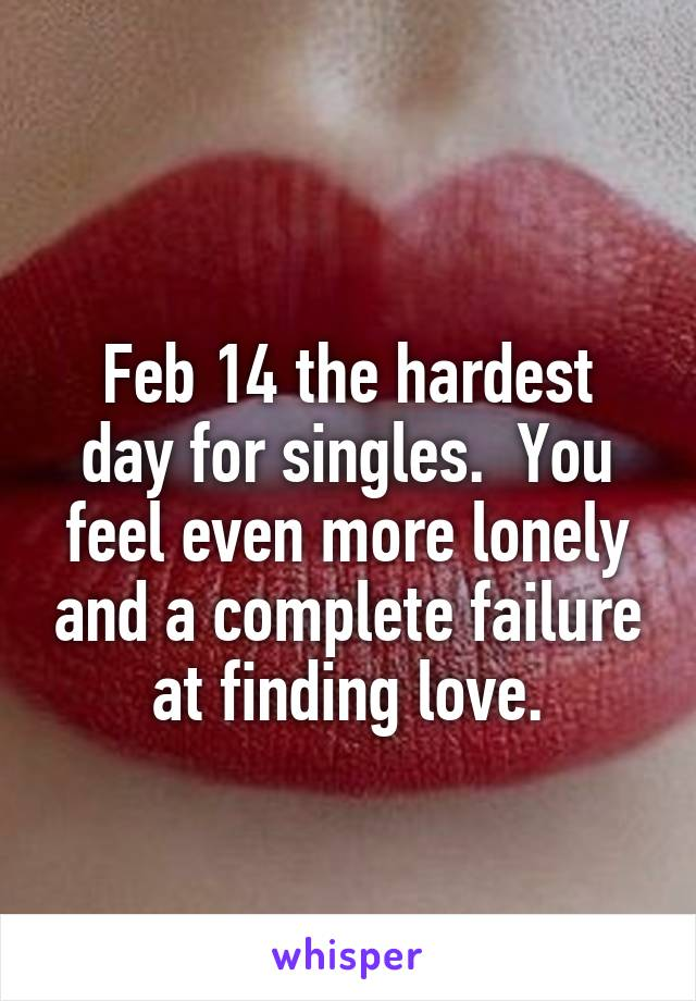 Feb 14 the hardest day for singles.  You feel even more lonely and a complete failure at finding love.