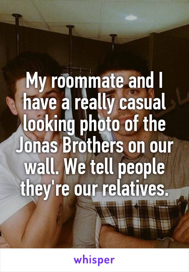 My roommate and I have a really casual looking photo of the Jonas Brothers on our wall. We tell people they're our relatives.