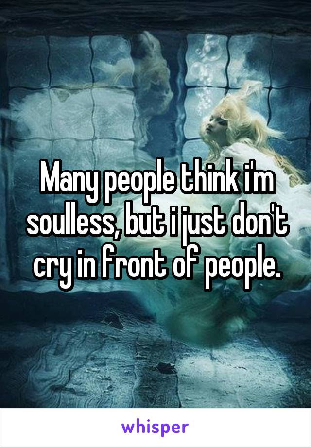 Many people think i'm soulless, but i just don't cry in front of people.