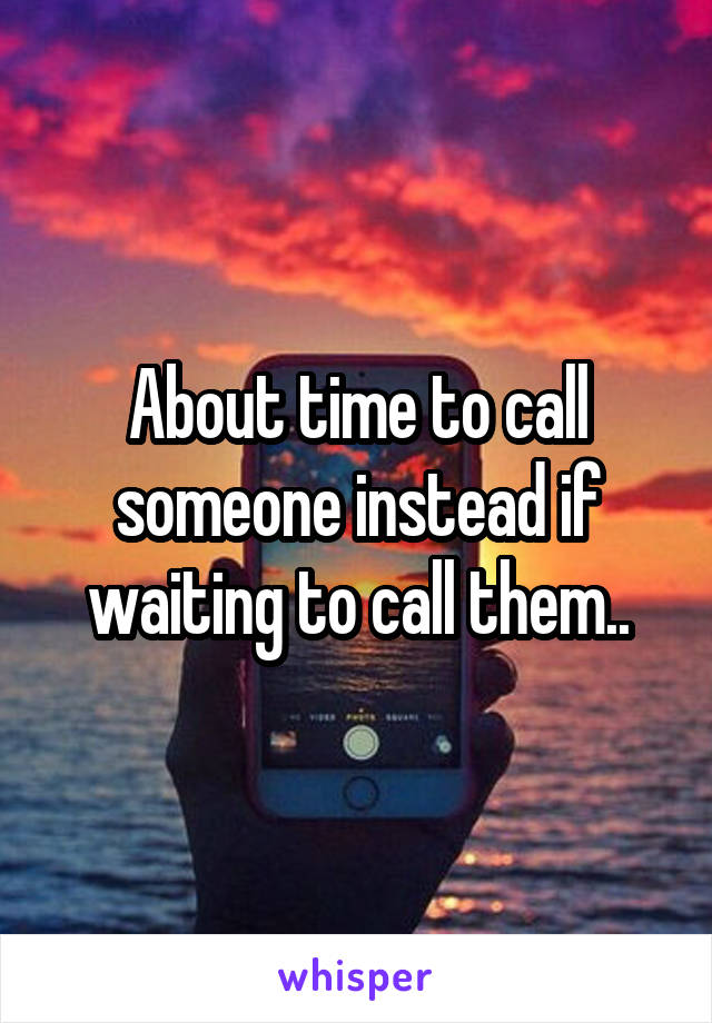 About time to call someone instead if waiting to call them..