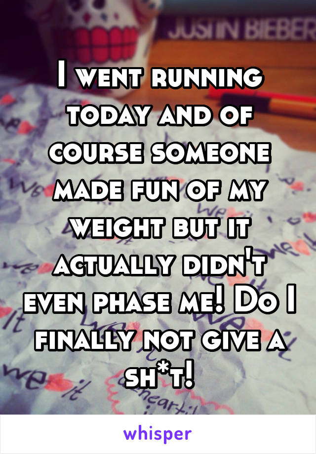 I went running today and of course someone made fun of my weight but it actually didn't even phase me! Do I finally not give a sh*t!