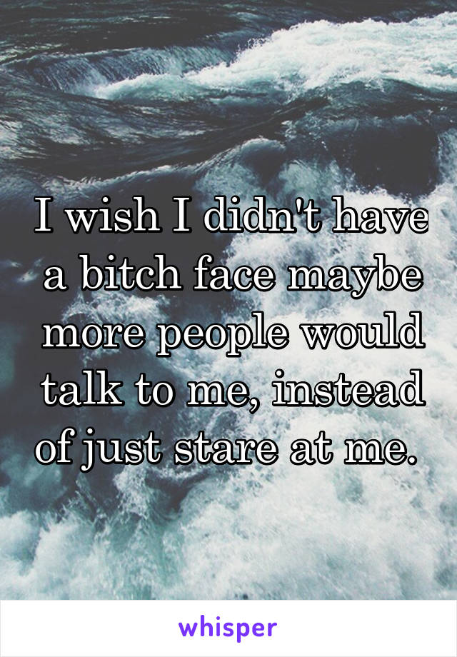 I wish I didn't have a bitch face maybe more people would talk to me, instead of just stare at me.