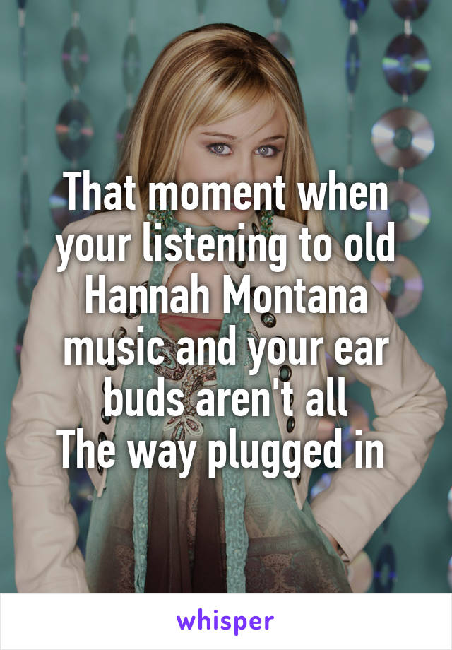 That moment when your listening to old Hannah Montana music and your ear buds aren't all The way plugged in