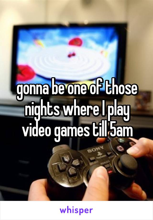 gonna be one of those nights where I play video games till 5am