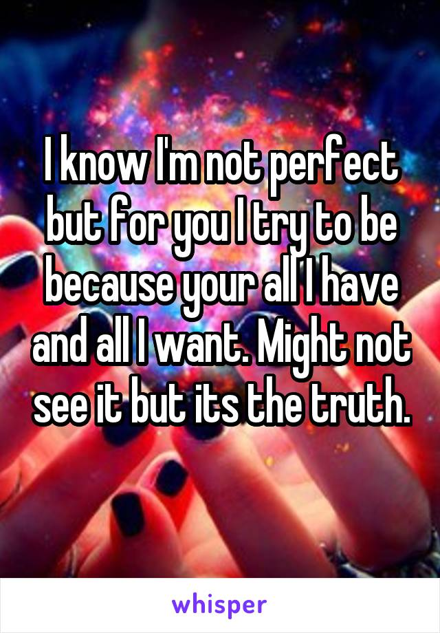I know I'm not perfect but for you I try to be because your all I have and all I want. Might not see it but its the truth.