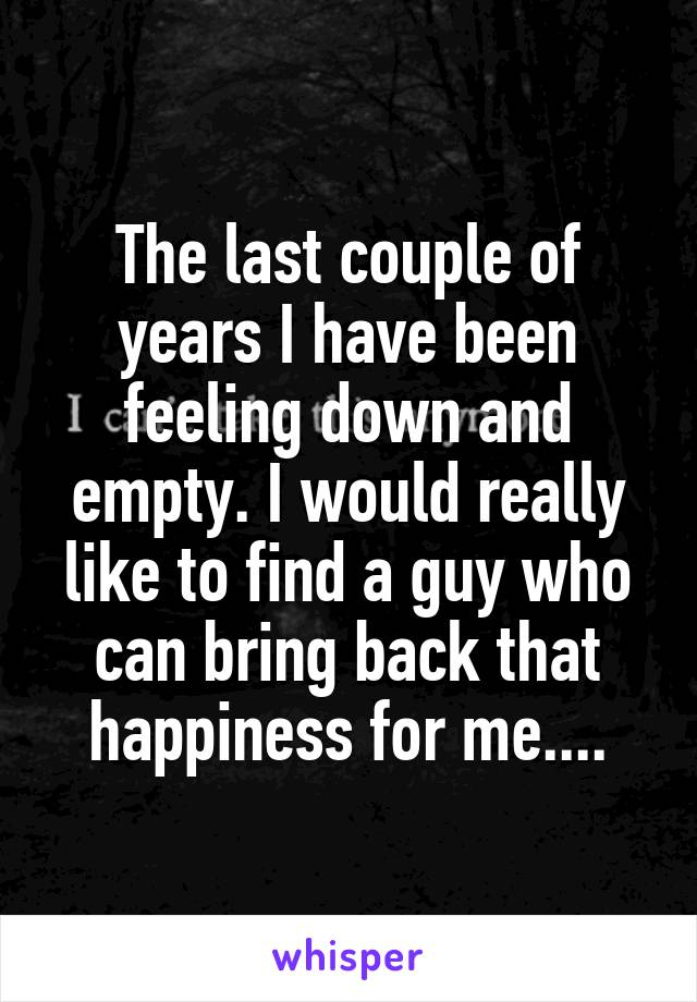 The last couple of years I have been feeling down and empty. I would really like to find a guy who can bring back that happiness for me....