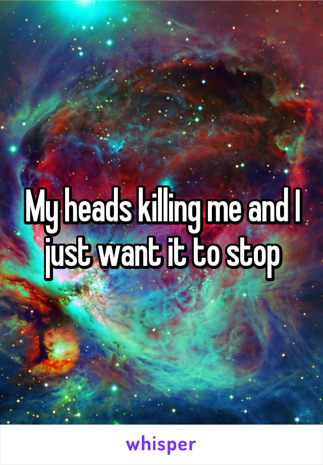 My heads killing me and I just want it to stop