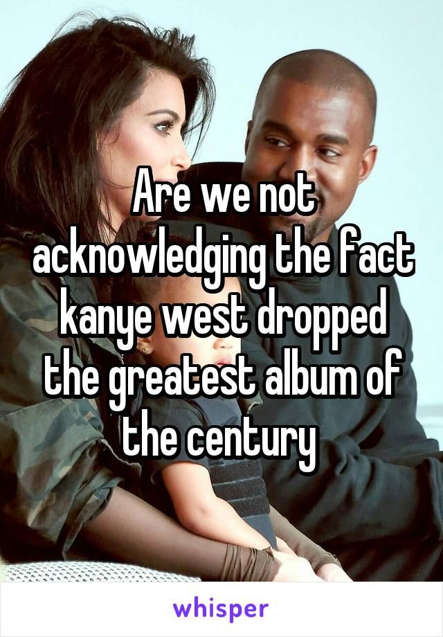 Are we not acknowledging the fact kanye west dropped the greatest album of the century