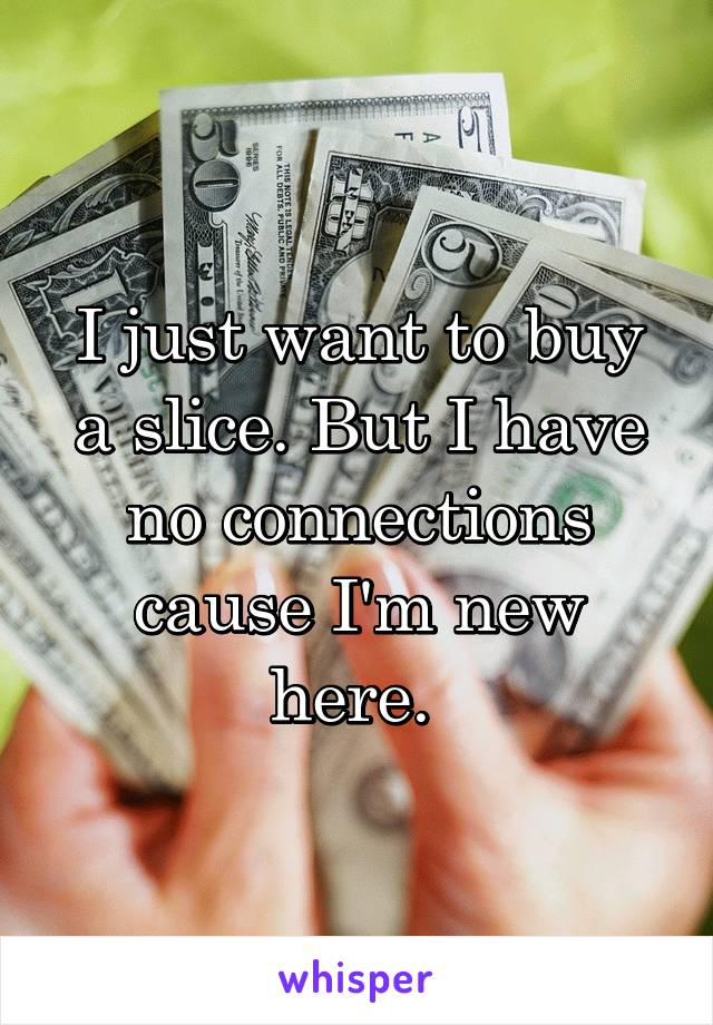 I just want to buy a slice. But I have no connections cause I'm new here.