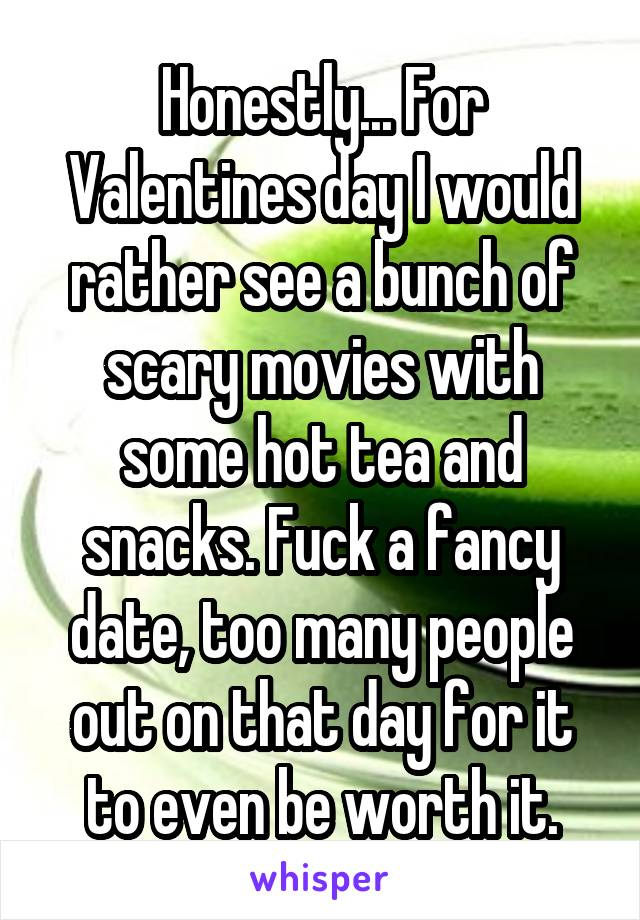 Honestly... For Valentines day I would rather see a bunch of scary movies with some hot tea and snacks. Fuck a fancy date, too many people out on that day for it to even be worth it.