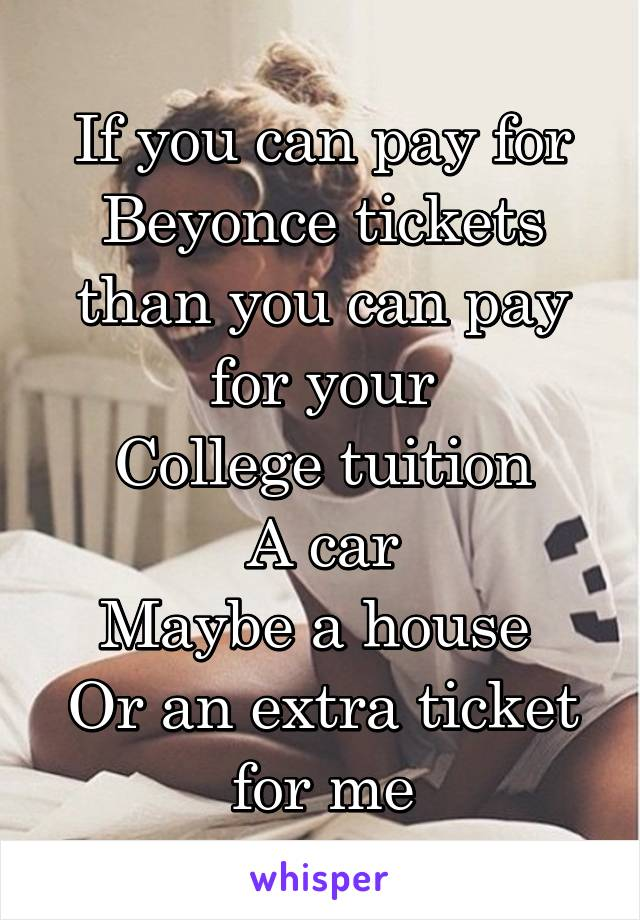 If you can pay for Beyonce tickets than you can pay for your College tuition A car Maybe a house  Or an extra ticket for me