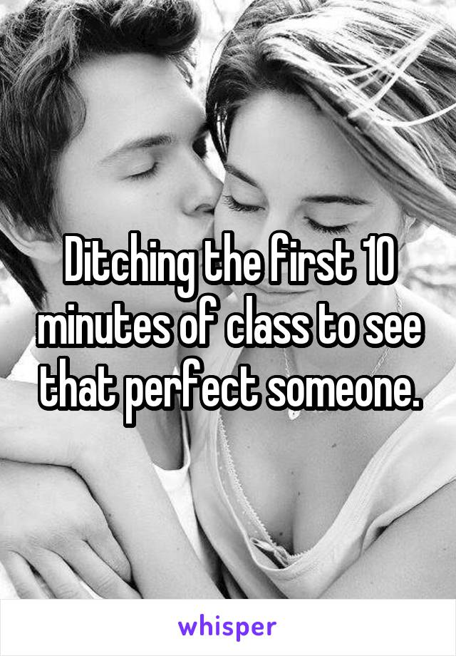 Ditching the first 10 minutes of class to see that perfect someone.