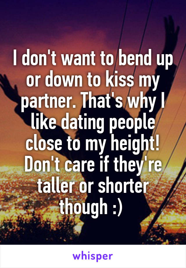 I don't want to bend up or down to kiss my partner. That's why I like dating people close to my height! Don't care if they're taller or shorter though :)
