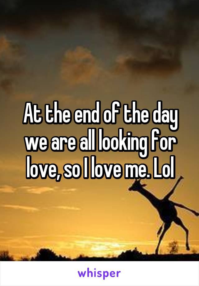 At the end of the day we are all looking for love, so I love me. Lol