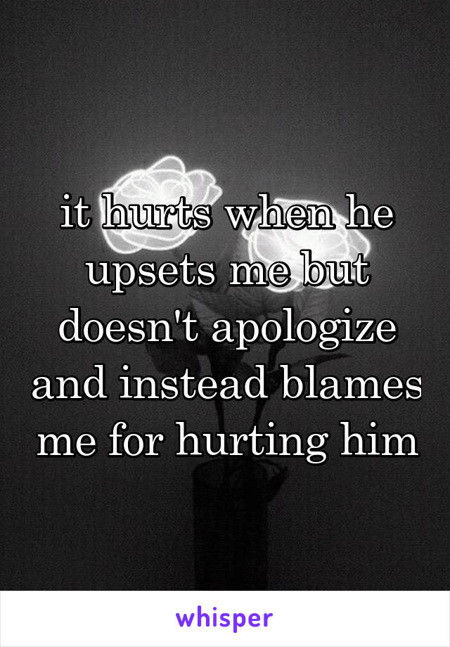 it hurts when he upsets me but doesn't apologize and instead blames me for hurting him