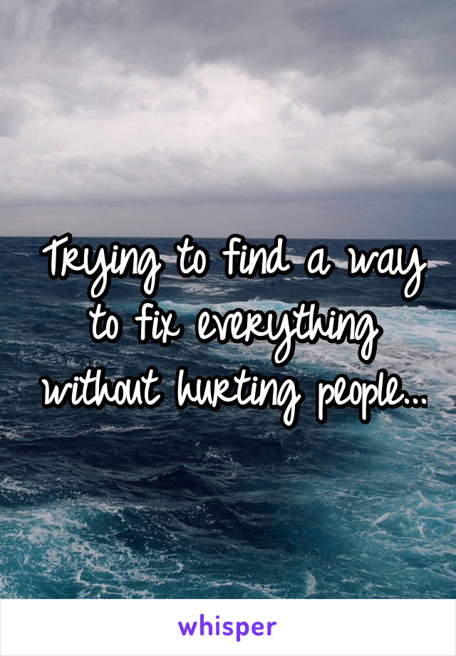Trying to find a way to fix everything without hurting people...
