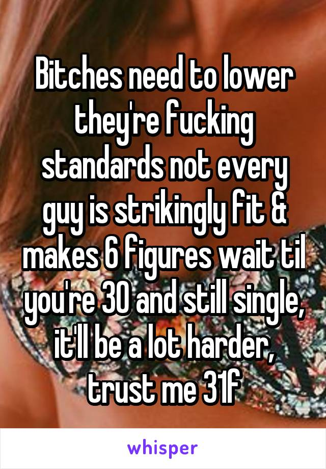 Bitches need to lower they're fucking standards not every guy is strikingly fit & makes 6 figures wait til you're 30 and still single, it'll be a lot harder, trust me 31f